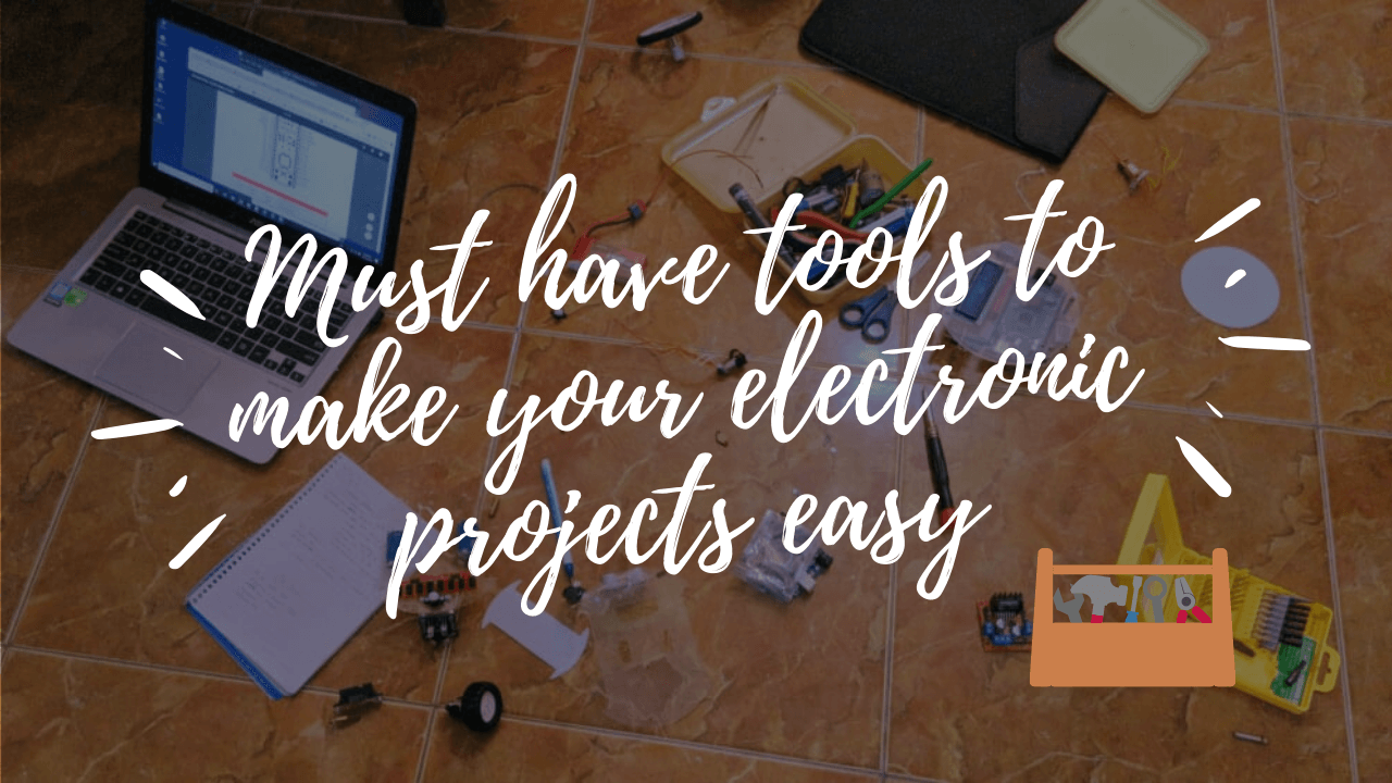 Must have tools to make your electronic projects easy 🧰